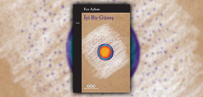 İkinci Yeni şairi Ece Ayhan'dan yalın bir üslupla örülmüş öyküler: İyi Bir Güneş